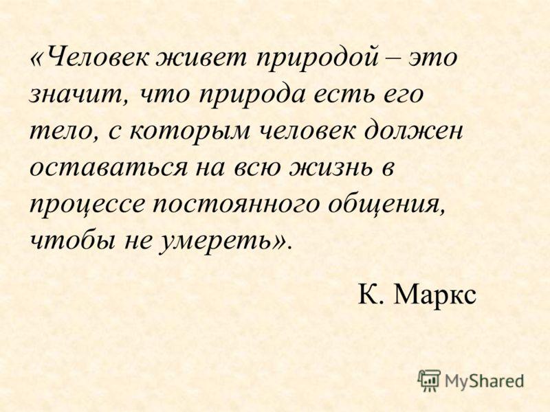 «Человек живет природой – это значит, что природа есть его тело, с которым человек должен оставаться на всю жизнь в процессе постоянного общения, чтобы не умереть». К. Маркс