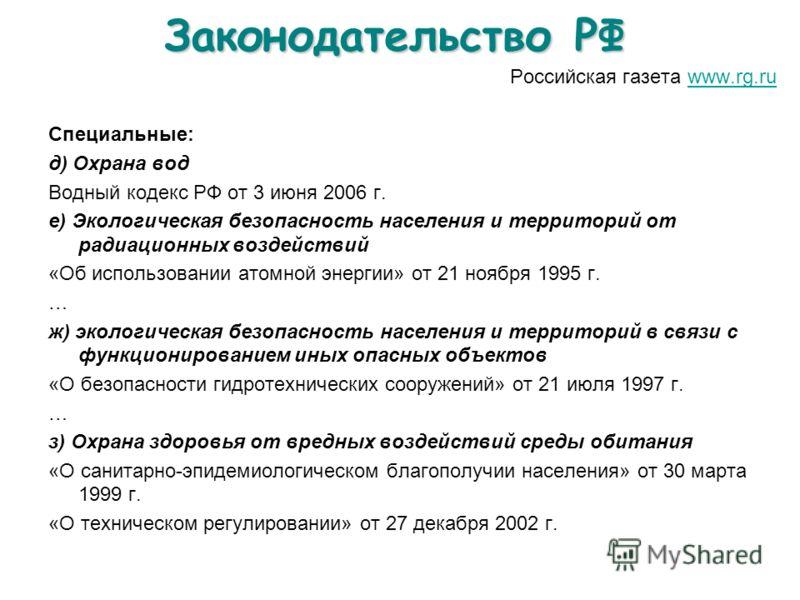 Законодательство РФ Российская газета www.rg.ruwww.rg.ru Специальные: д) Охрана вод Водный кодекс РФ от 3 июня 2006 г. е) Экологическая безопасность населения и территорий от радиационных воздействий «Об использовании атомной энергии» от 21 ноября 19