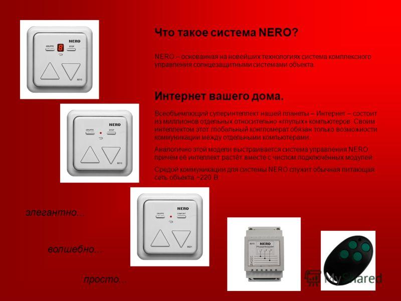Что такое система NERO? NERO – основанная на новейших технологиях система комплексного управления солнцезащитными системами объекта. элегантно... волшебно... просто... Всеобъемлющий суперинтеллект нашей планеты – Интернет – состоит из миллионов отдел