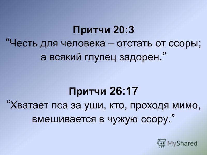 Притчи 20:3 Честь для человека – отстать от ссоры; а всякий глупец задорен. Притчи 26:17 Хватает пса за уши, кто, проходя мимо, вмешивается в чужую ссору.