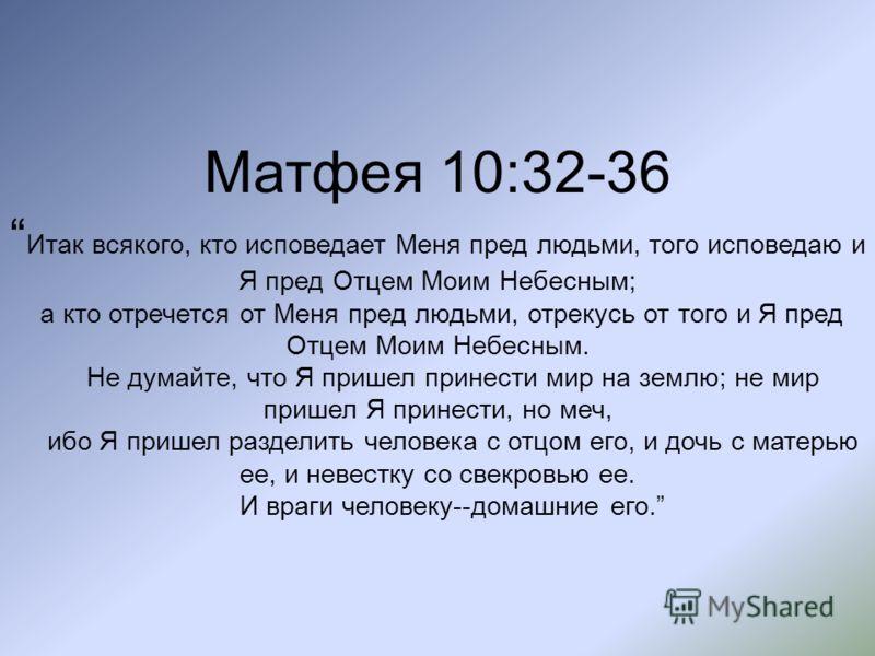 Матфея 10:32-36 Итак всякого, кто исповедает Меня пред людьми, того исповедаю и Я пред Отцем Моим Небесным; а кто отречется от Меня пред людьми, отрекусь от того и Я пред Отцем Моим Небесным. Не думайте, что Я пришел принести мир на землю; не мир при
