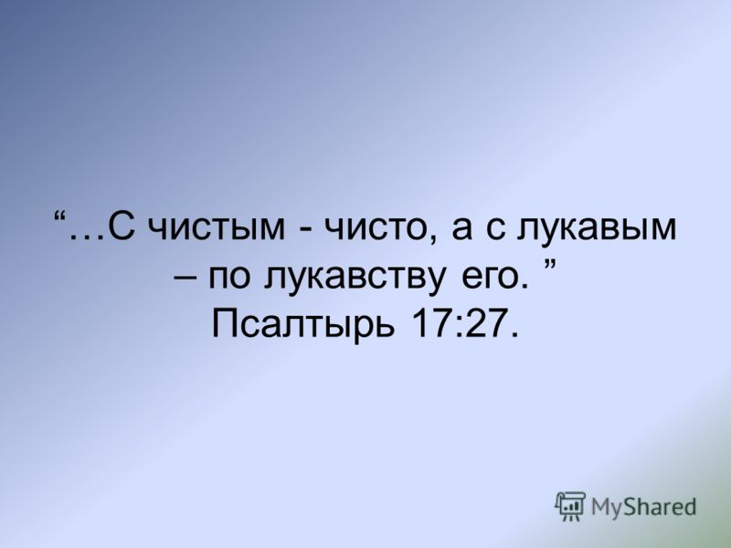 …С чистым - чисто, а с лукавым – по лукавству его. Псалтырь 17:27.