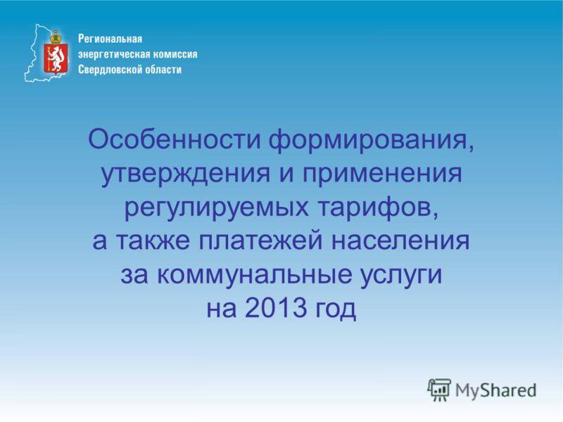 Особенности формирования, утверждения и применения регулируемых тарифов, а также платежей населения за коммунальные услуги на 2013 год