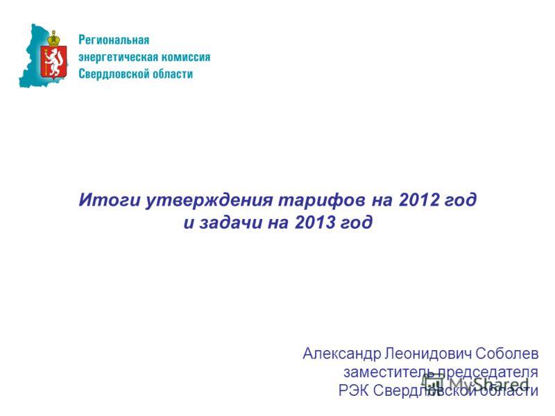 Итоги утверждения тарифов на 2012 год и задачи на 2013 год Александр Леонидович Соболев заместитель председателя РЭК Свердловской области