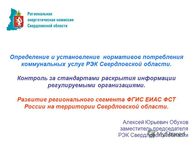 Определение и установление нормативов потребления коммунальных услуг РЭК Свердловской области. Контроль за стандартами раскрытия информации регулируемыми организациями. Развитие регионального сегмента ФГИС ЕИАС ФСТ России на территории Свердловской о