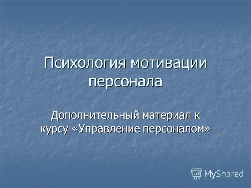 Психология мотивации персонала Дополнительный материал к курсу «Управление персоналом»