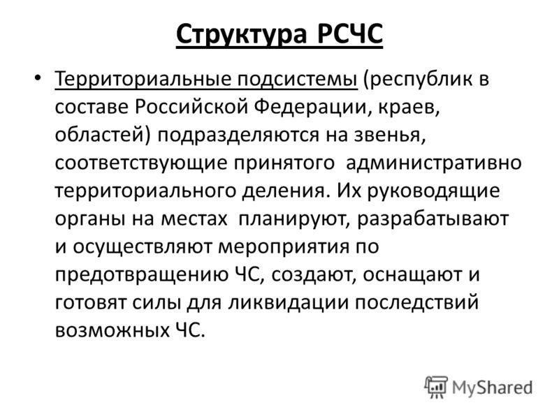 Структура РСЧС Территориальные подсистемы (республик в составе Российской Федерации, краев, областей) подразделяются на звенья, соответствующие принятого административно территориального деления. Их руководящие органы на местах планируют, разрабатыва