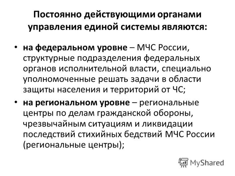 Постоянно действующими органами управления единой системы являются: на федеральном уровне – МЧС России, структурные подразделения федеральных органов исполнительной власти, специально уполномоченные решать задачи в области защиты населения и территор