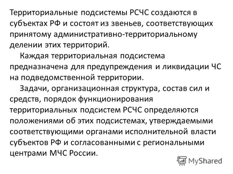 Территориальные подсистемы РСЧС создаются в субъектах РФ и состоят из звеньев, соответствующих принятому административно-территориальному делении этих территорий. Каждая территориальная подсистема предназначена для предупреждения и ликвидации ЧС на п