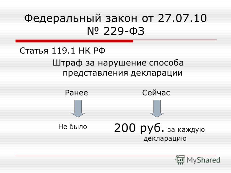 Федеральный закон от 27.07.10 229-ФЗ Статья 119.1 НК РФ Штраф за нарушение способа представления декларации Не было 200 руб. за каждую декларацию СейчасРанее
