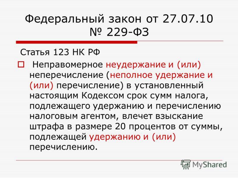 Федеральный закон от 27.07.10 229-ФЗ Статья 123 НК РФ Неправомерное неудержание и (или) неперечисление (неполное удержание и (или) перечисление) в установленный настоящим Кодексом срок сумм налога, подлежащего удержанию и перечислению налоговым агент