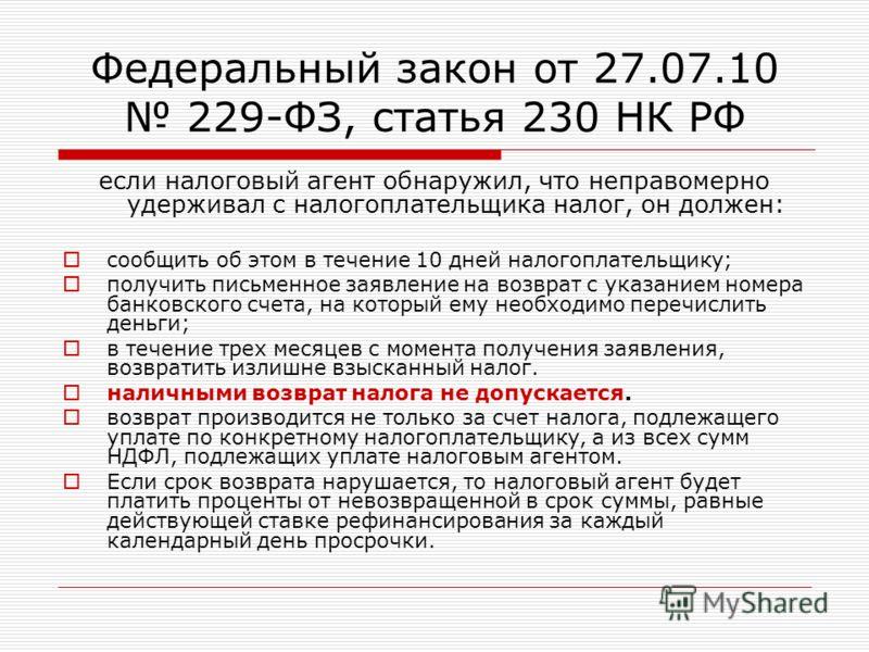 Федеральный закон от 27.07.10 229-ФЗ, статья 230 НК РФ если налоговый агент обнаружил, что неправомерно удерживал с налогоплательщика налог, он должен: сообщить об этом в течение 10 дней налогоплательщику; получить письменное заявление на возврат с у