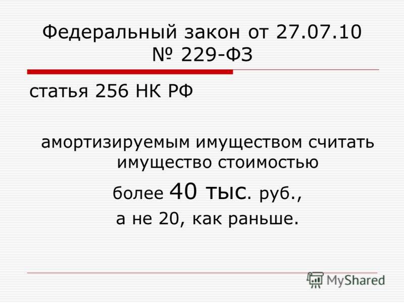 Федеральный закон от 27.07.10 229-ФЗ статья 256 НК РФ амортизируемым имуществом считать имущество стоимостью более 40 тыс. руб., а не 20, как раньше.