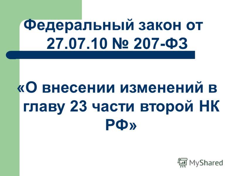 Федеральный закон от 27.07.10 207-ФЗ «О внесении изменений в главу 23 части второй НК РФ»