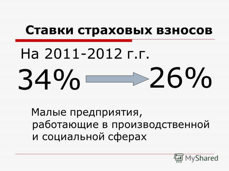 Ставки страховых взносов 34% 26% Малые предприятия, работающие в производственной и социальной сферах На 2011-2012 г.г.