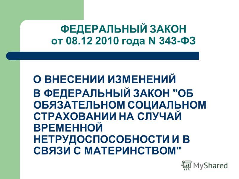 ФЕДЕРАЛЬНЫЙ ЗАКОН от 08.12 2010 года N 343-ФЗ О ВНЕСЕНИИ ИЗМЕНЕНИЙ В ФЕДЕРАЛЬНЫЙ ЗАКОН ОБ ОБЯЗАТЕЛЬНОМ СОЦИАЛЬНОМ СТРАХОВАНИИ НА СЛУЧАЙ ВРЕМЕННОЙ НЕТРУДОСПОСОБНОСТИ И В СВЯЗИ С МАТЕРИНСТВОМ
