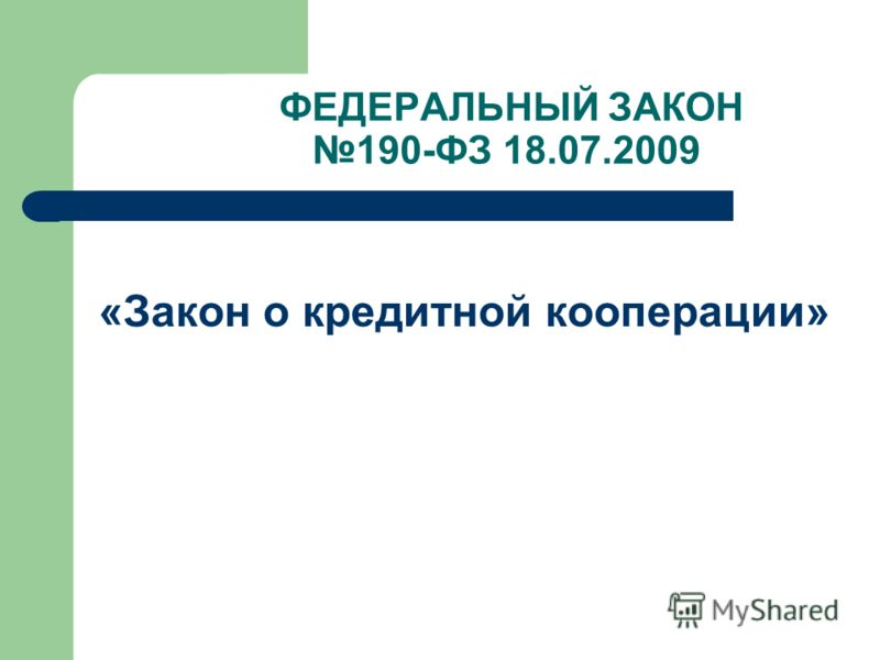 ФЕДЕРАЛЬНЫЙ ЗАКОН 190-ФЗ 18.07.2009 «Закон о кредитной кооперации»