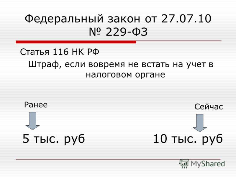 Федеральный закон от 27.07.10 229-ФЗ Статья 116 НК РФ Штраф, если вовремя не встать на учет в налоговом органе 5 тыс. руб10 тыс. руб Сейчас Ранее