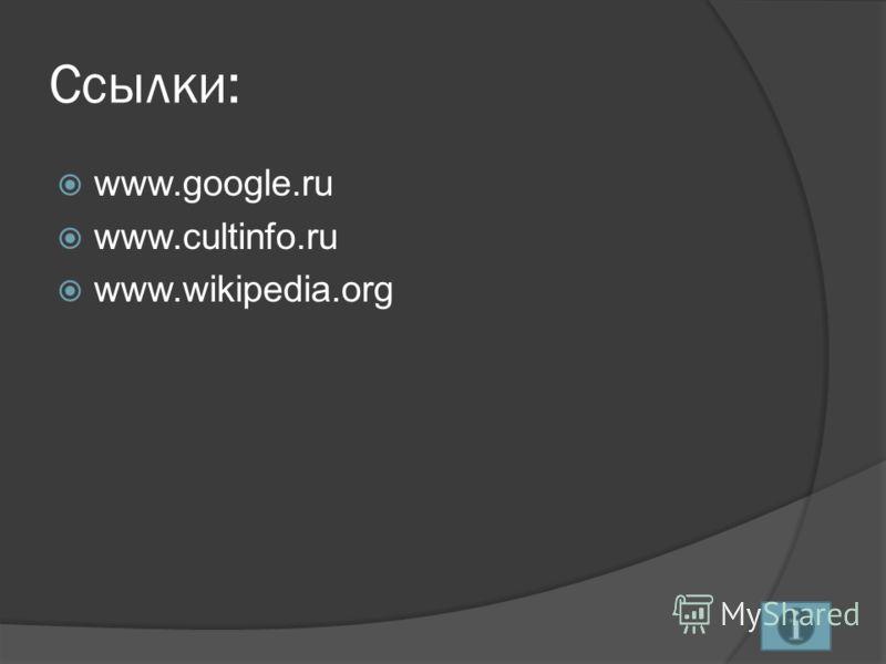 Ссылки: www.google.ru www.cultinfo.ru www.wikipedia.org