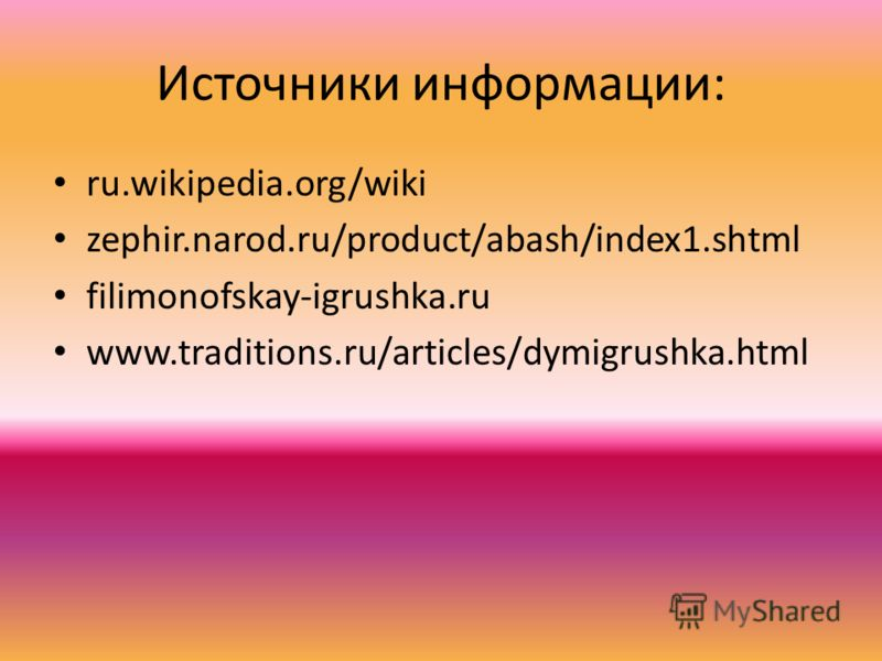 Источники информации: ru.wikipedia.org/wiki zephir.narod.ru/product/abash/index1.shtml filimonofskay-igrushka.ru www.traditions.ru/articles/dymigrushka.html