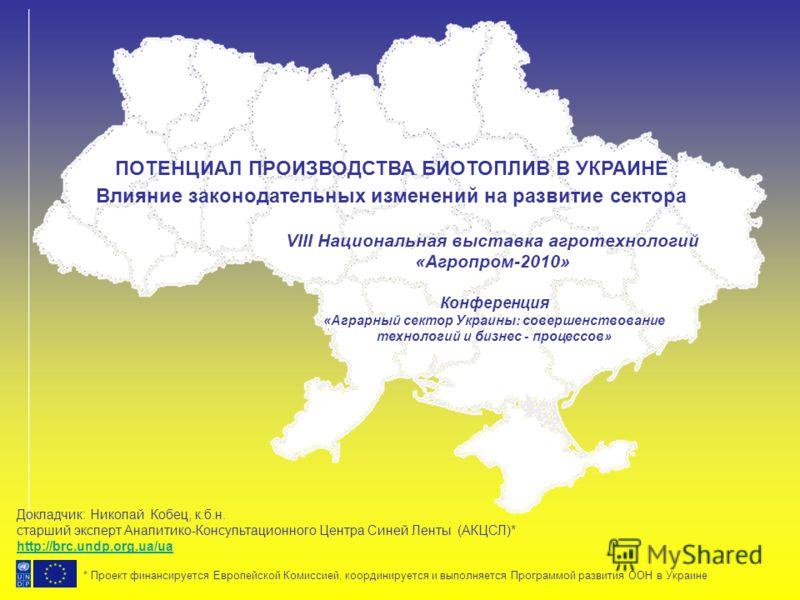 ПОТЕНЦИАЛ ПРОИЗВОДСТВА БИОТОПЛИВ В УКРАИНЕ Влияние законодательных изменений на развитие сектора VIII Национальная выставка агротехнологий «Агропром-2010» * Проект финансируется Европейской Комиссией, координируется и выполняется Программой развития