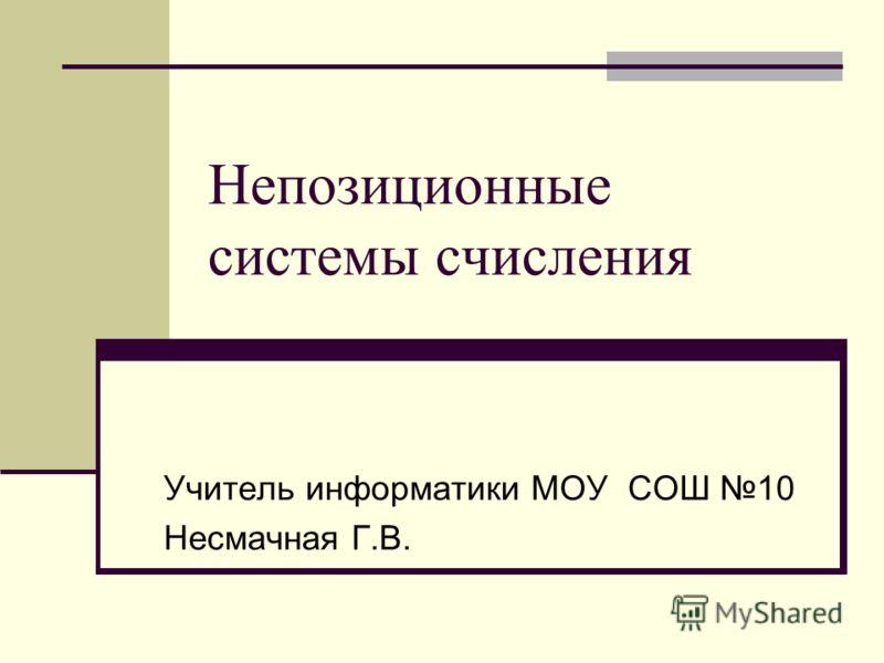 Непозиционные системы счисления Учитель информатики МОУ СОШ 10 Несмачная Г.В.