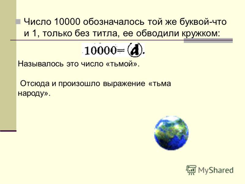 Число 10000 обозначалось той же буквой-что и 1, только без титла, ее обводили кружком: Называлось это число «тьмой». Отсюда и произошло выражение «тьма народу».