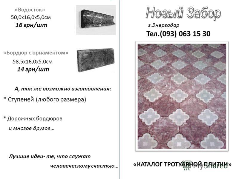 «Водосток» 50,0х16,0х5,0см 16 грн/шт «Бордюр с орнаментом» 58,5х16,0х5,0см 14 грн/шт «КАТАЛОГ ТРОТУАРНОЙ ПЛИТКИ» г.Энергодар Тел.(093) 063 15 30 А, так же возможно изготовления: * Ступеней (любого размера) * Дорожных бордюров и многое другое… Лучшие