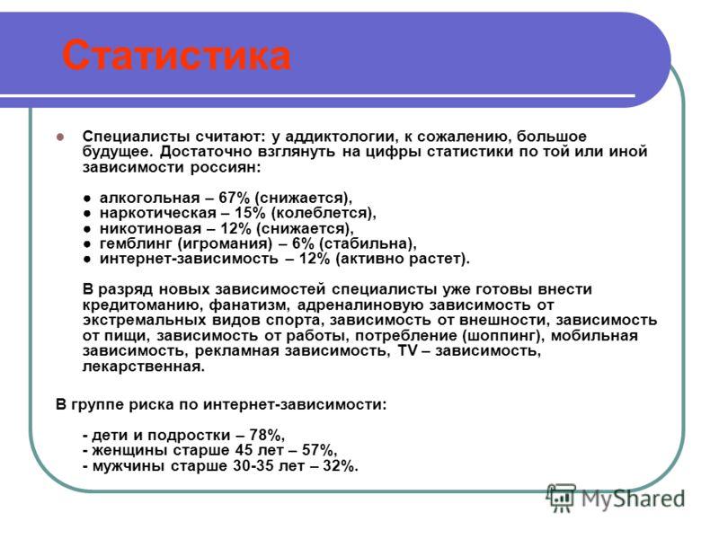 Статистика Специалисты считают: у аддиктологии, к сожалению, большое будущее. Достаточно взглянуть на цифры статистики по той или иной зависимости россиян: алкогольная – 67% (снижается), наркотическая – 15% (колеблется), никотиновая – 12% (снижается)