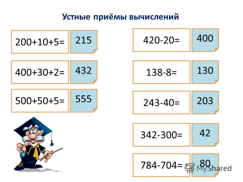 Устные приёмы вычислений 200+10+5= 400+30+2= 500+50+5= 420-20= 138-8= 243-40= 342-300= 784-704= 215 432 555 400 130 203 42 80
