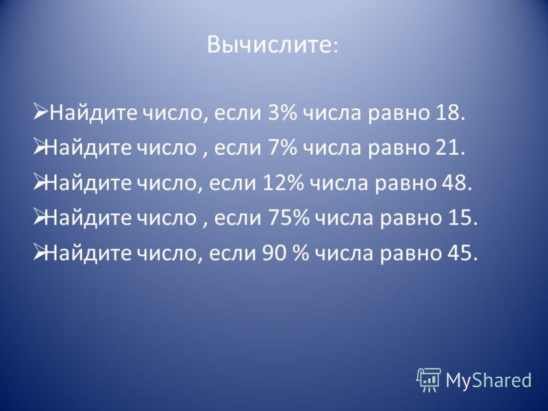 Вычислите : Найдите число, если 3% числа равно 18. Найдите число, если 7% числа равно 21. Найдите число, если 12% числа равно 48. Найдите число, если 75% числа равно 15. Найдите число, если 90 % числа равно 45.