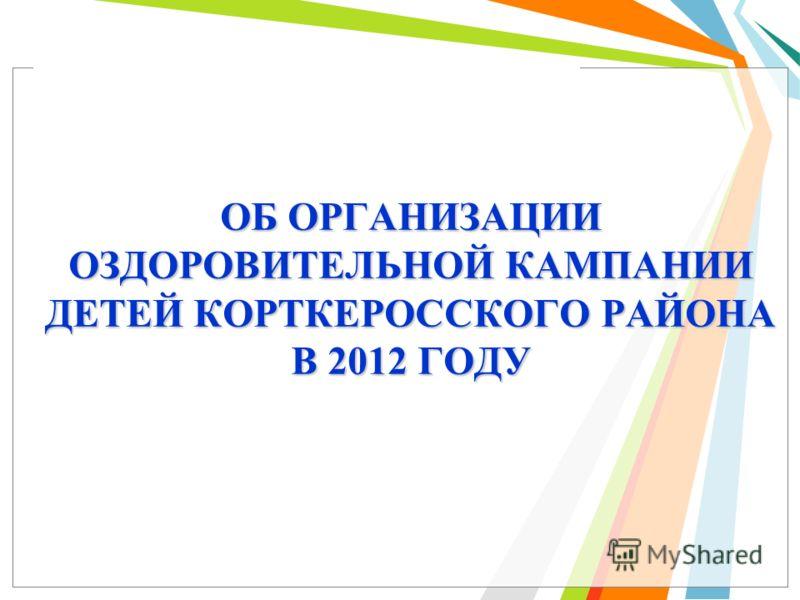 ОБ ОРГАНИЗАЦИИ ОЗДОРОВИТЕЛЬНОЙ КАМПАНИИ ДЕТЕЙ КОРТКЕРОССКОГО РАЙОНА В 2012 ГОДУ