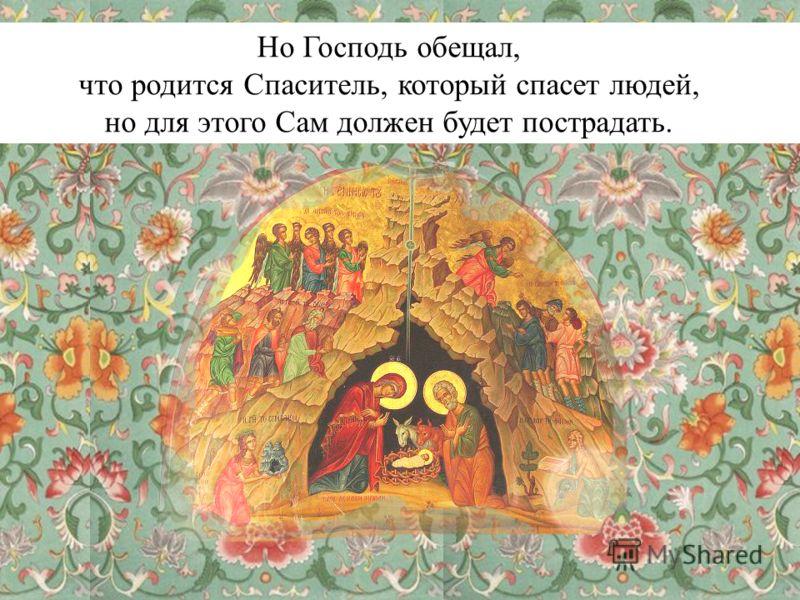 Но Господь обещал, что родится Спаситель, который спасет людей, но для этого Сам должен будет пострадать.