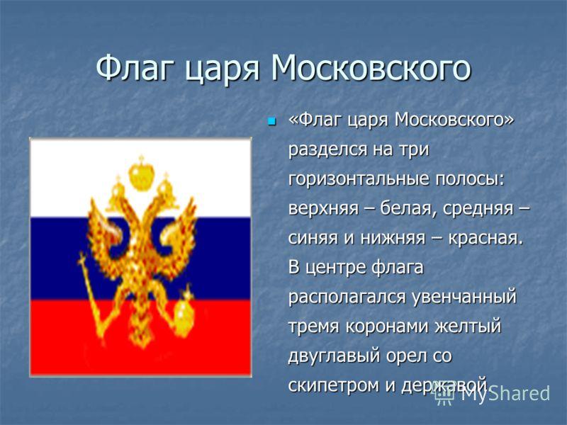 Флаг царя Московского «Флаг царя Московского» разделся на три горизонтальные полосы: верхняя – белая, средняя – синяя и нижняя – красная. В центре флага располагался увенчанный тремя коронами желтый двуглавый орел со скипетром и державой. «Флаг царя