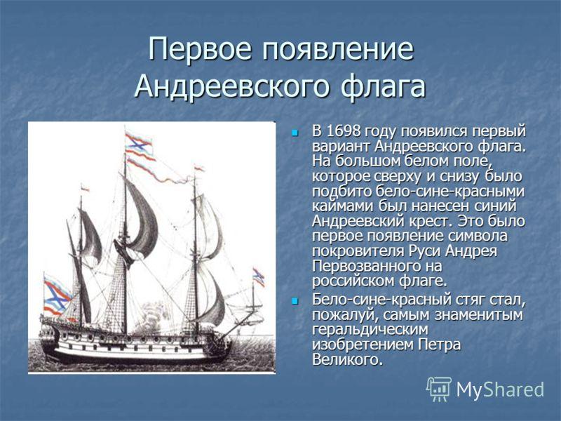 Первое появление Андреевского флага В 1698 году появился первый вариант Андреевского флага. На большом белом поле, которое сверху и снизу было подбито бело-сине-красными каймами был нанесен синий Андреевский крест. Это было первое появление символа п