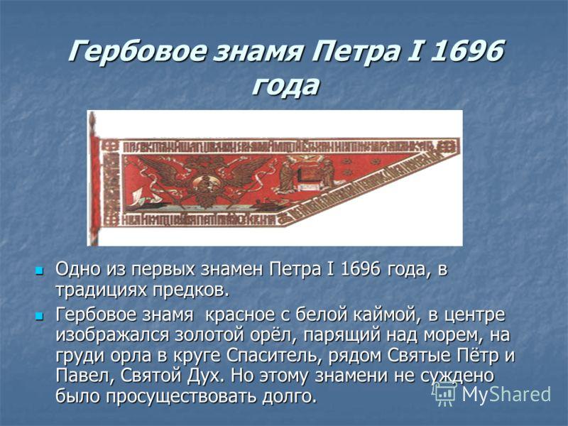 Гербовое знамя Петра I 1696 года Одно из первых знамен Петра I 1696 года, в традициях предков. Одно из первых знамен Петра I 1696 года, в традициях предков. Гербовое знамя красное с белой каймой, в центре изображался золотой орёл, парящий над морем,