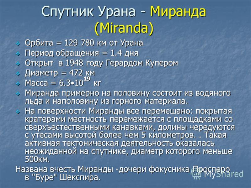 Спутник Урана - Миранда (Miranda) Орбита = 129 780 км от Урана Орбита = 129 780 км от Урана Период обращения = 1.4 дня Период обращения = 1.4 дня Открыт в 1948 году Герардом Купером Открыт в 1948 году Герардом Купером Диаметр = 472 км Диаметр = 472 к