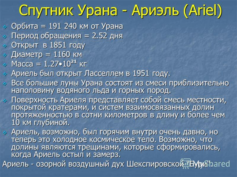 Спутник Урана - Ариэль (Ariel) Орбита = 191 240 км от Урана Орбита = 191 240 км от Урана Период обращения = 2.52 дня Период обращения = 2.52 дня Открыт в 1851 году Открыт в 1851 году Диаметр = 1160 км Диаметр = 1160 км Масса = 1.2710 21 кг Масса = 1.