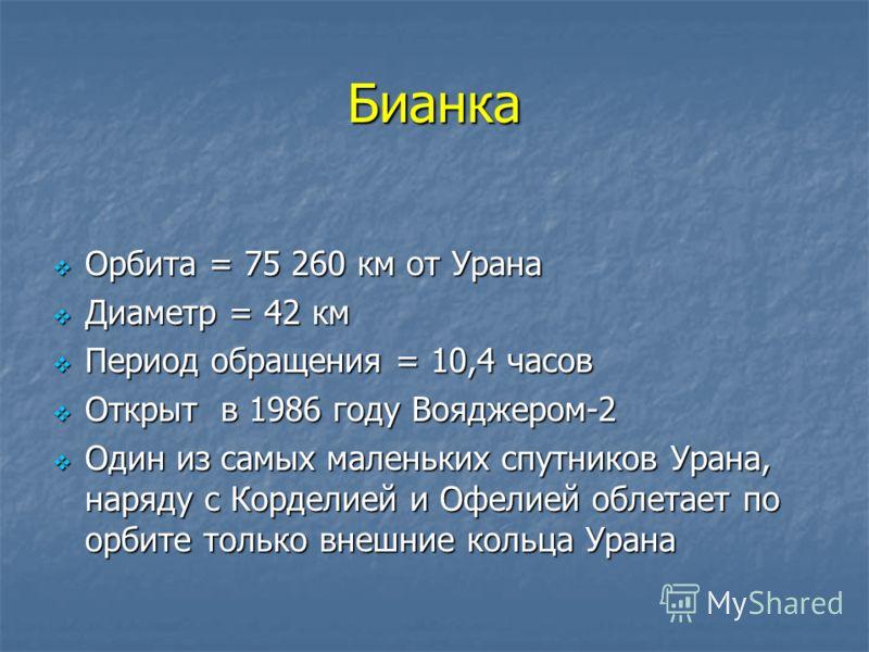 Бианка Орбита = 75 260 км от Урана Орбита = 75 260 км от Урана Диаметр = 42 км Диаметр = 42 км Период обращения = 10,4 часов Период обращения = 10,4 часов Открыт в 1986 году Вояджером-2 Открыт в 1986 году Вояджером-2 Один из самых маленьких спутников