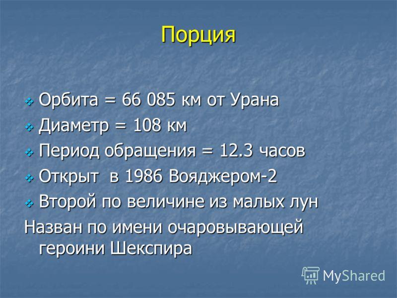 Порция Орбита = 66 085 км от Урана Орбита = 66 085 км от Урана Диаметр = 108 км Диаметр = 108 км Период обращения = 12.3 часов Период обращения = 12.3 часов Открыт в 1986 Вояджером-2 Открыт в 1986 Вояджером-2 Второй по величине из малых лун Второй по