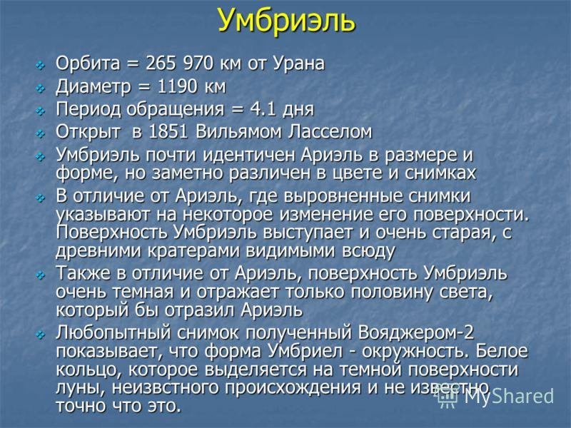 Умбриэль Орбита = 265 970 км от Урана Орбита = 265 970 км от Урана Диаметр = 1190 км Диаметр = 1190 км Период обращения = 4.1 дня Период обращения = 4.1 дня Открыт в 1851 Вильямом Ласселом Открыт в 1851 Вильямом Ласселом Умбриэль почти идентичен Ариэ