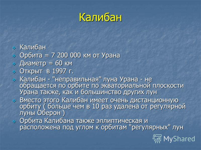 Калибан Калибан Калибан Орбита = 7 200 000 км от Урана Орбита = 7 200 000 км от Урана Диаметр = 60 км Диаметр = 60 км Открыт в 1997 г. Открыт в 1997 г. Калибан -