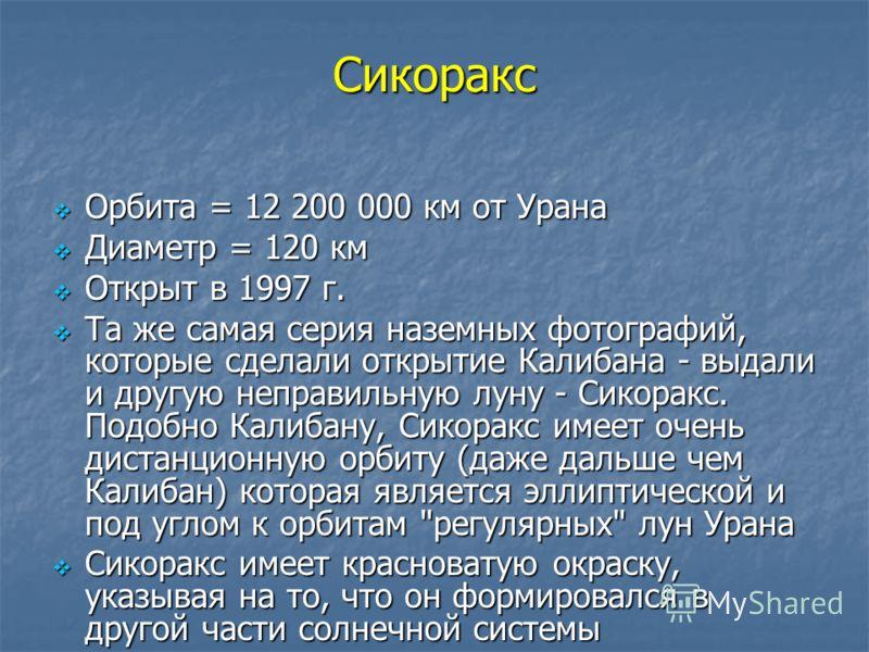 Сикоракс Орбита = 12 200 000 км от Урана Орбита = 12 200 000 км от Урана Диаметр = 120 км Диаметр = 120 км Открыт в 1997 г. Открыт в 1997 г. Та же самая серия наземных фотографий, которые сделали открытие Калибана - выдали и другую неправильную луну