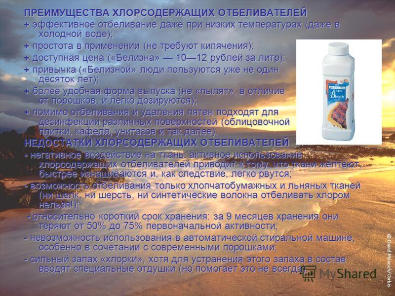 ПРЕИМУЩЕСТВА ХЛОРСОДЕРЖАЩИХ ОТБЕЛИВАТЕЛЕЙ + эффективное отбеливание даже при низких температурах (даже в холодной воде); + простота в применении (не требуют кипячения); + доступная цена («Белизна» 1012 рублей за литр); + привычка («Белизной» люди пол