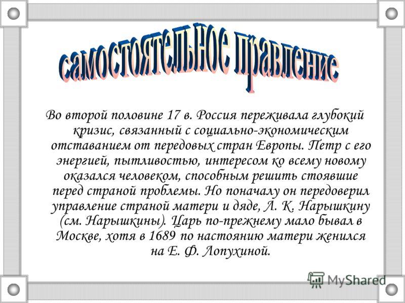 Во второй половине 17 в. Россия переживала глубокий кризис, связанный с социально-экономическим отставанием от передовых стран Европы. Петр с его энергией, пытливостью, интересом ко всему новому оказался человеком, способным решить стоявшие перед стр