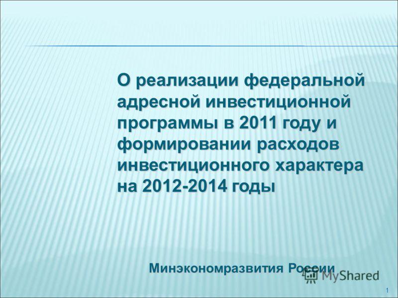 1 Минэкономразвития России О реализации федеральной адресной инвестиционной программы в 2011 году и формировании расходов инвестиционного характера на 2012-2014 годы