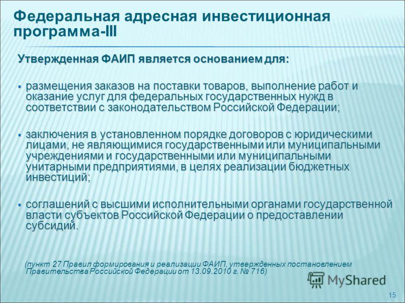 15 Утвержденная ФАИП является основанием для: размещения заказов на поставки товаров, выполнение работ и оказание услуг для федеральных государственных нужд в соответствии с законодательством Российской Федерации; размещения заказов на поставки товар