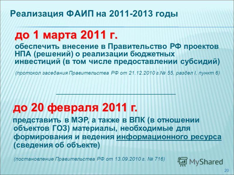 20 Реализация ФАИП на 2011-2013 годы до 1 марта 2011 г. обеспечить внесение в Правительство РФ проектов НПА (решений) о реализации бюджетных инвестиций (в том числе предоставлении субсидий) (протокол заседания Правительства РФ от 21.12.2010 г. 55, ра