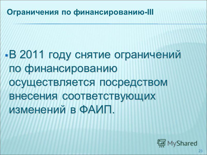23 Ограничения по финансированию-III В 2011 году снятие ограничений по финансированию осуществляется посредством внесения соответствующих изменений в ФАИП. В 2011 году снятие ограничений по финансированию осуществляется посредством внесения соответст