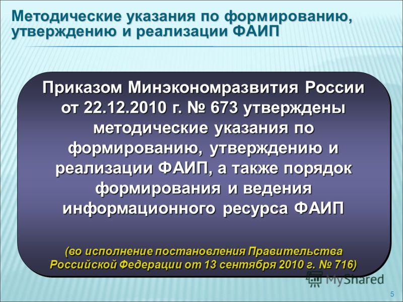 5 Приказом Минэкономразвития России от 22.12.2010 г. 673 утверждены методические указания по формированию, утверждению и реализации ФАИП, а также порядок формирования и ведения информационного ресурса ФАИП (во исполнение постановления Правительства Р